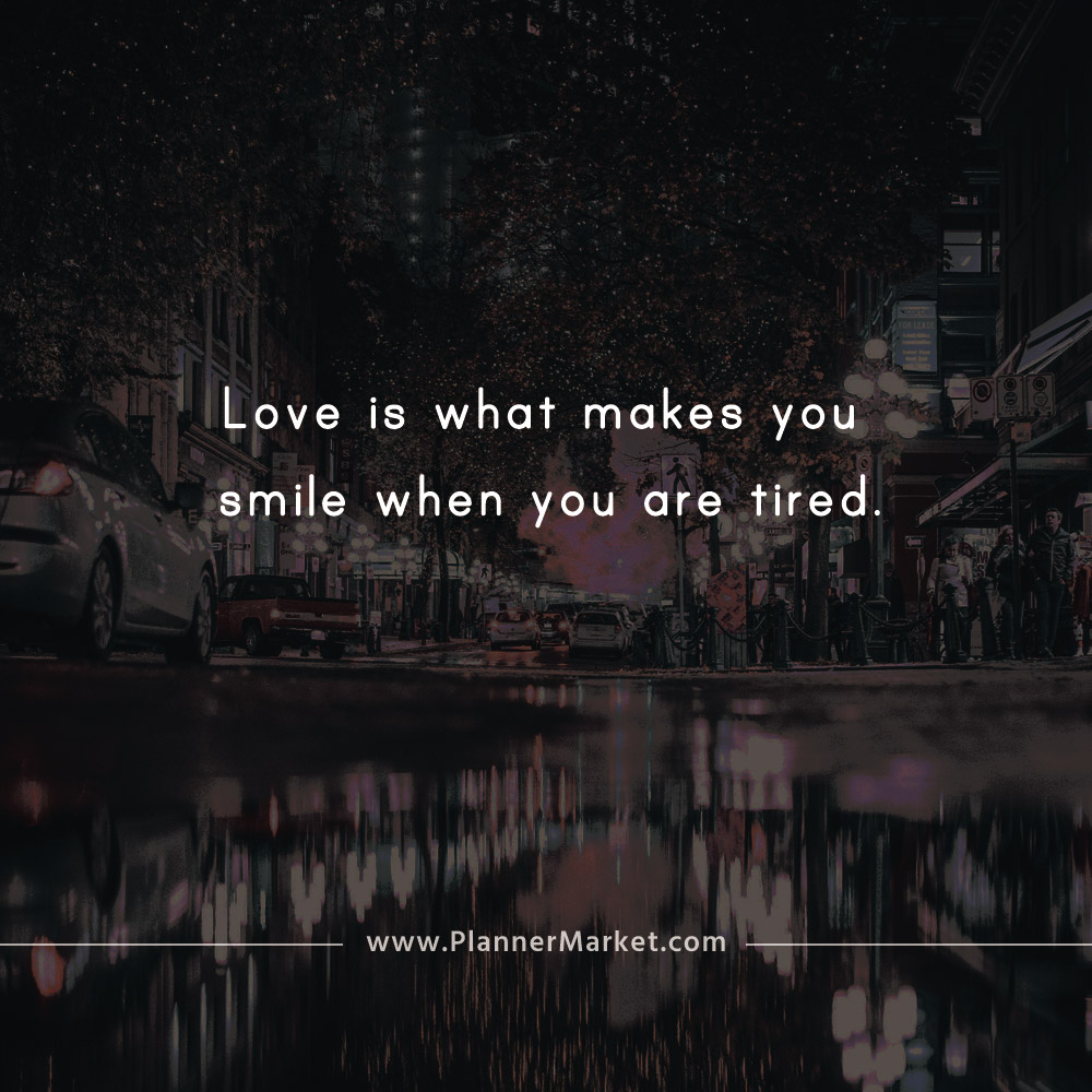 Beautiful Quotes Love Is What Makes You Smile When You Are Tired